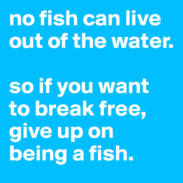 no fish can live out of the water.  so if you want to break free, give up on being a fish.
