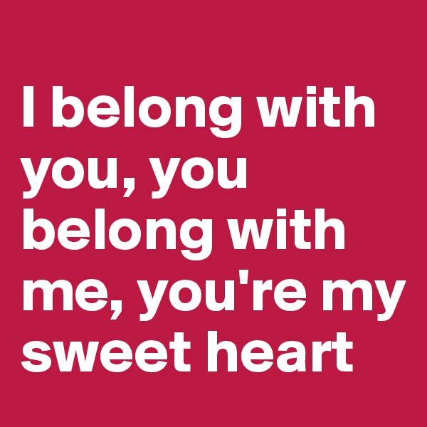 I belong with you, you belong with me, you're my sweet heart