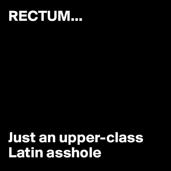 RECTUM...        Just an upper-class Latin asshole