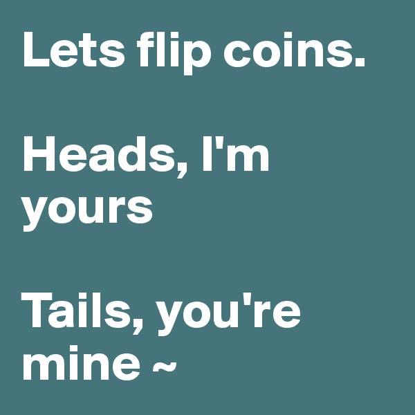 Lets flip coins.  Heads, I'm yours  Tails, you're  mine ~