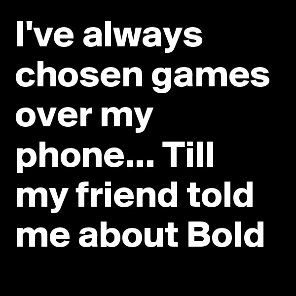 I've always chosen games over my phone... Till my friend told me about Bold