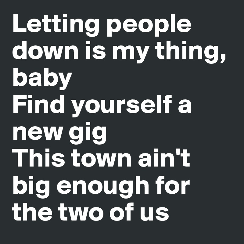 Letting people down is my thing, baby Find yourself a new gig This town ain't big enough for the two of us