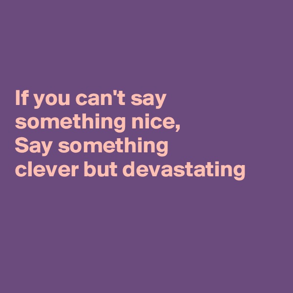 If you can't say something nice,  Say something  clever but devastating