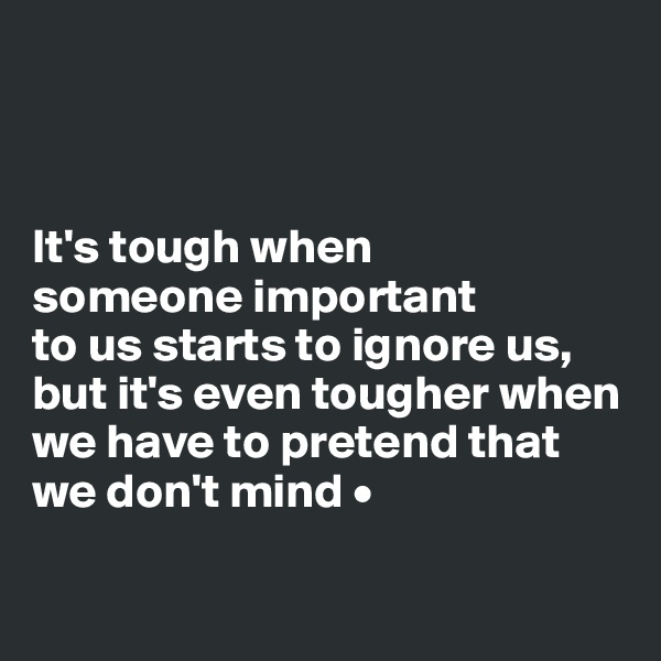 It's tough when someone important to us starts to ignore us, but it's even tougher when we have to pretend that we don't mind •
