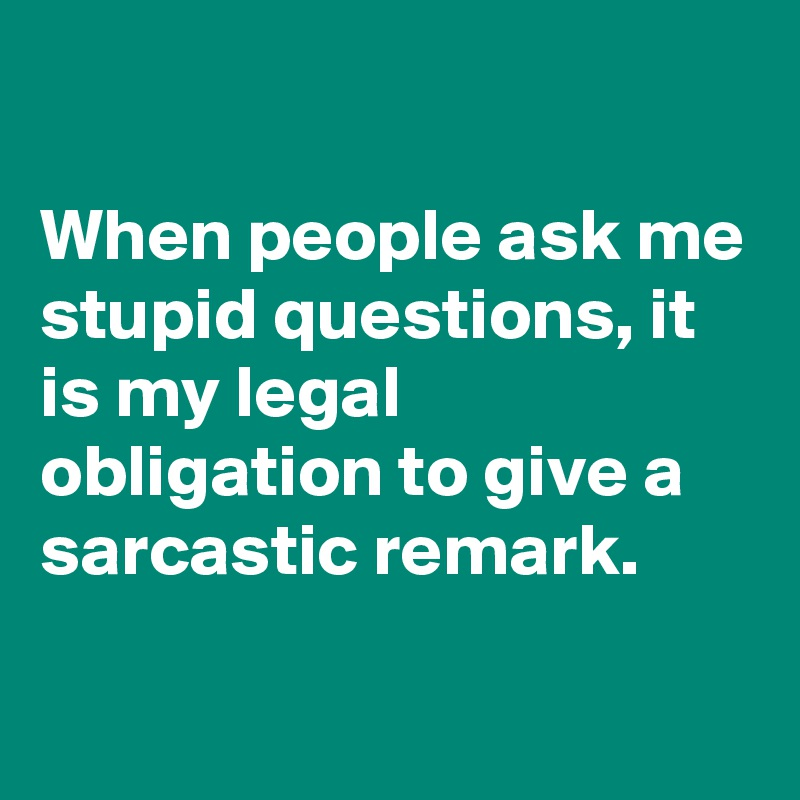 When people ask me stupid questions, it is my legal obligation to give a sarcastic remark.