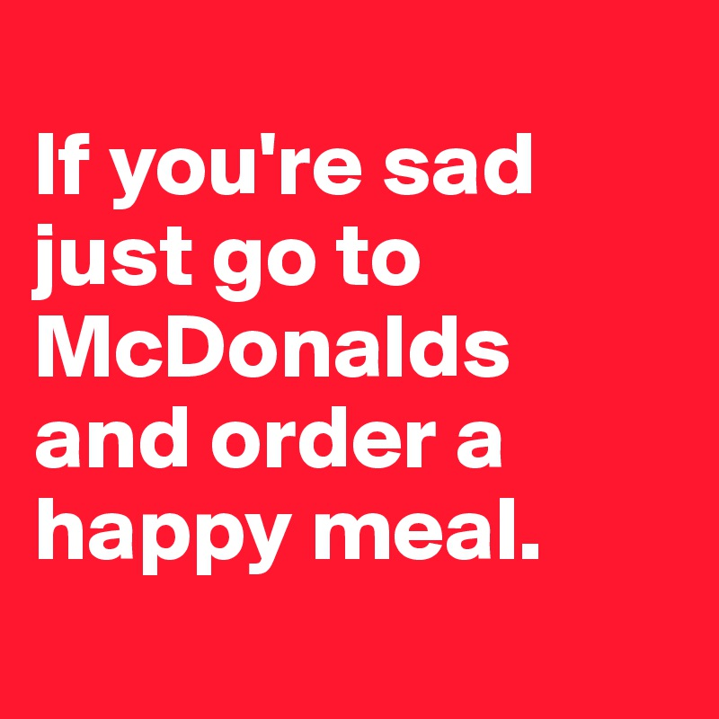 If you're sad just go to McDonalds and order a happy meal.