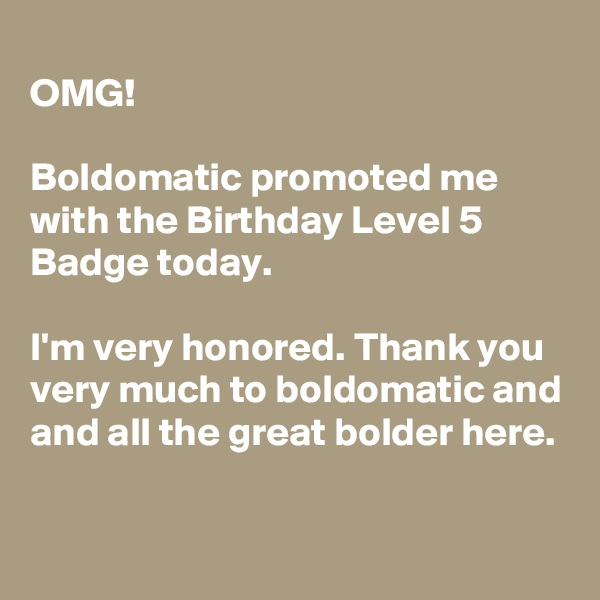 OMG!  Boldomatic promoted me with the Birthday Level 5 Badge today.  I'm very honored. Thank you very much to boldomatic and and all the great bolder here.