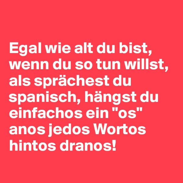 """Egal wie alt du bist, wenn du so tun willst, als sprächest du spanisch, hängst du einfachos ein """"os"""" anos jedos Wortos hintos dranos!"""