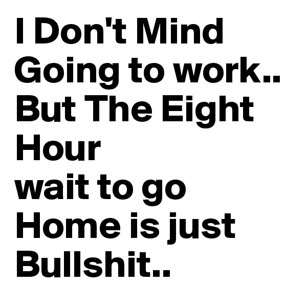 I Don't Mind Going to work.. But The Eight Hour wait to go Home is just Bullshit..