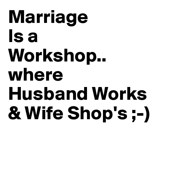 Marriage Is a  Workshop.. where  Husband Works & Wife Shop's ;-)