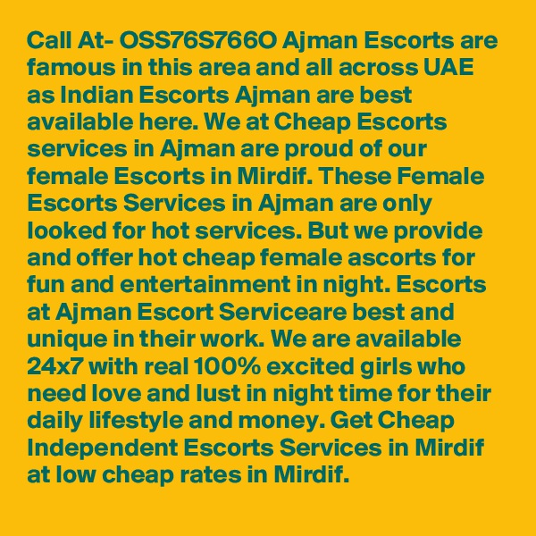 Call At- OSS76S766O Ajman Escorts are famous in this area and all across UAE as Indian Escorts Ajman are best available here. We at Cheap Escorts services in Ajman are proud of our female Escorts in Mirdif. These Female Escorts Services in Ajman are only looked for hot services. But we provide and offer hot cheap female ascorts for fun and entertainment in night. Escorts at Ajman Escort Serviceare best and unique in their work. We are available 24x7 with real 100% excited girls who need love and lust in night time for their daily lifestyle and money. Get Cheap Independent Escorts Services in Mirdif at low cheap rates in Mirdif.