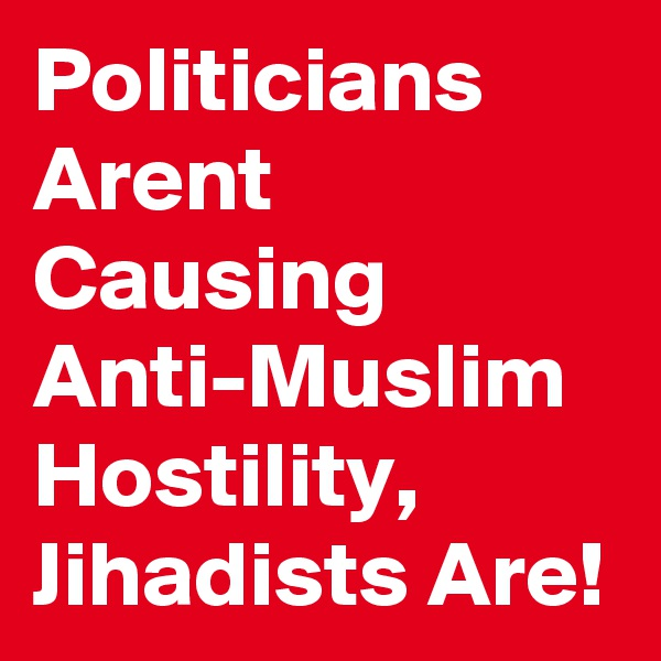 Politicians Arent Causing Anti-Muslim Hostility,  Jihadists Are!
