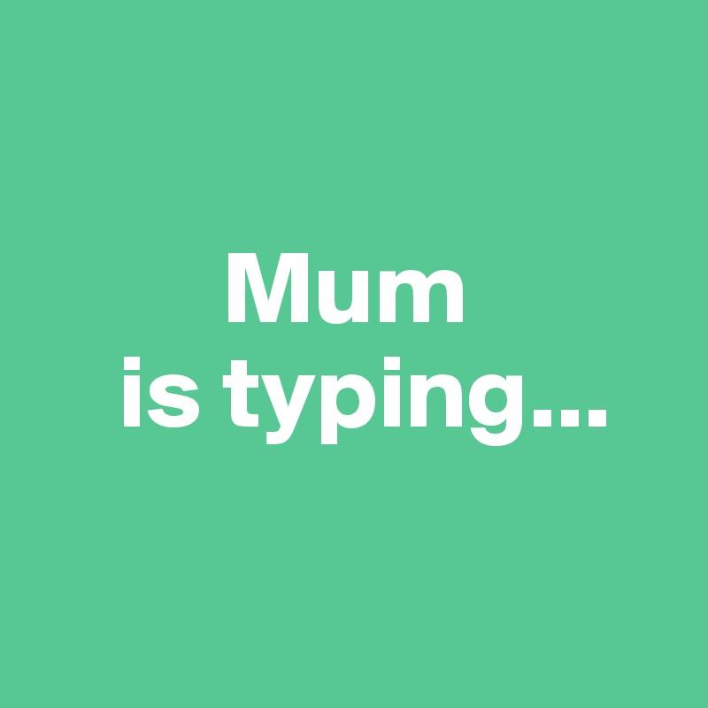 Mum     is typing...