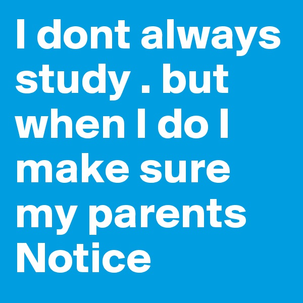 I dont always study . but when I do I make sure my parents Notice