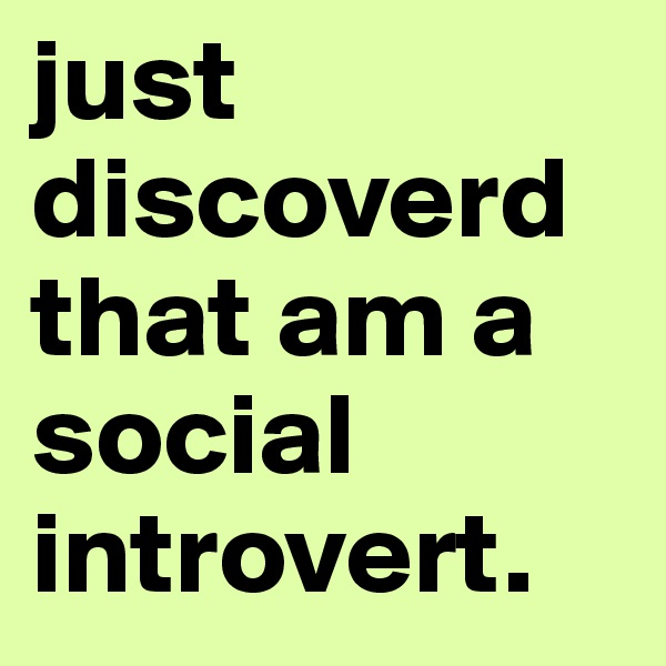 just discoverd that am a social introvert.