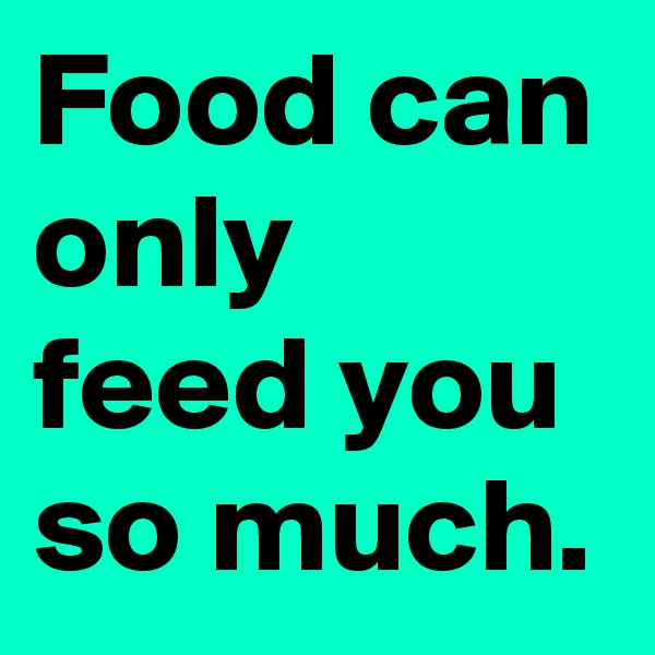 Food can only feed you so much.