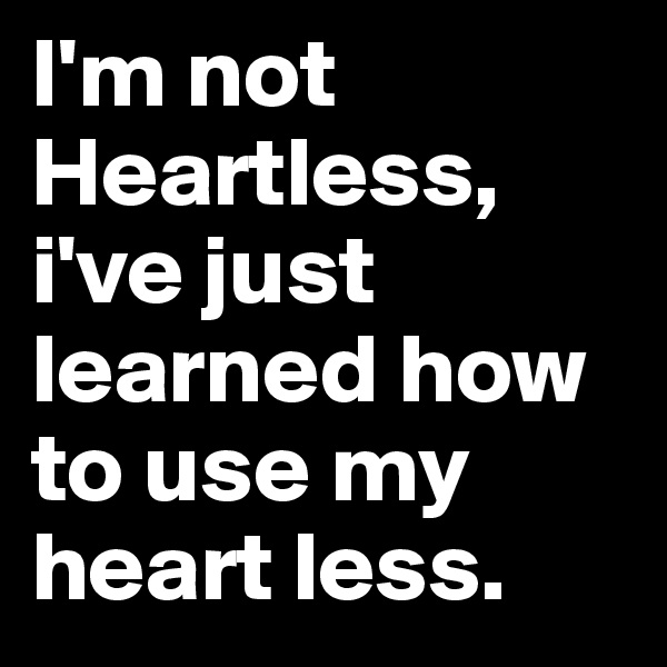 I'm not Heartless, i've just learned how to use my heart less.