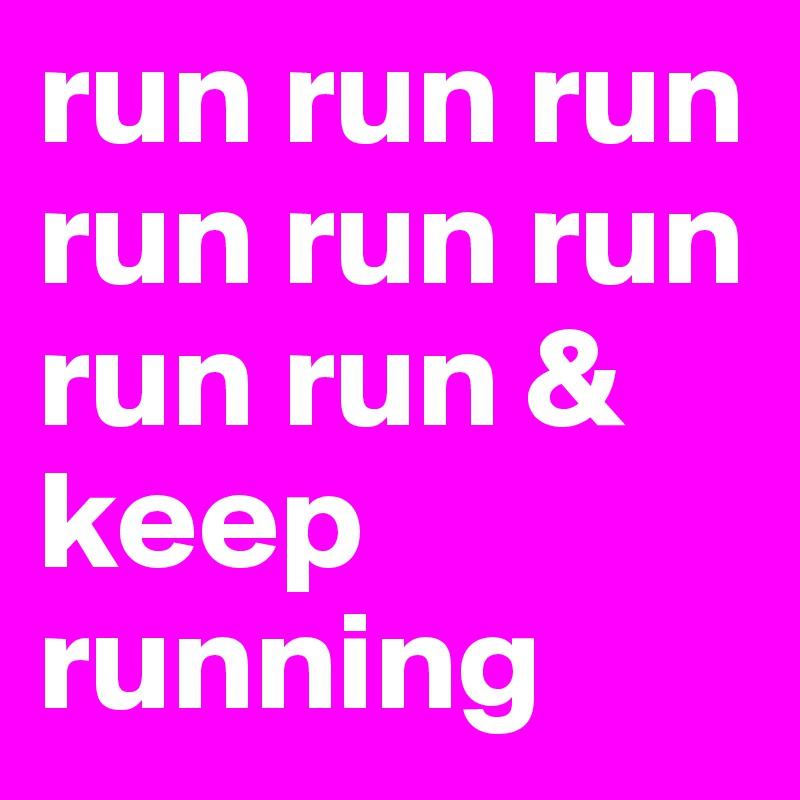 run run run run run run run run & keep running
