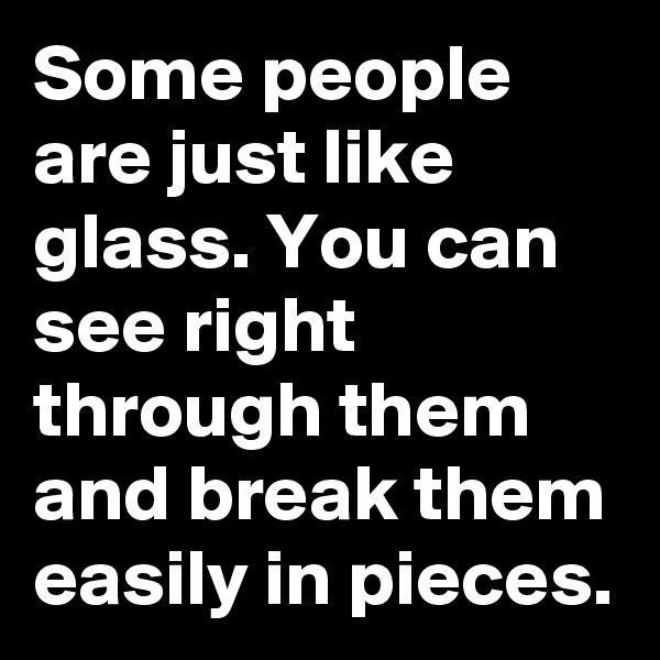Some people are just like glass. You can see right through them and break them easily in pieces.