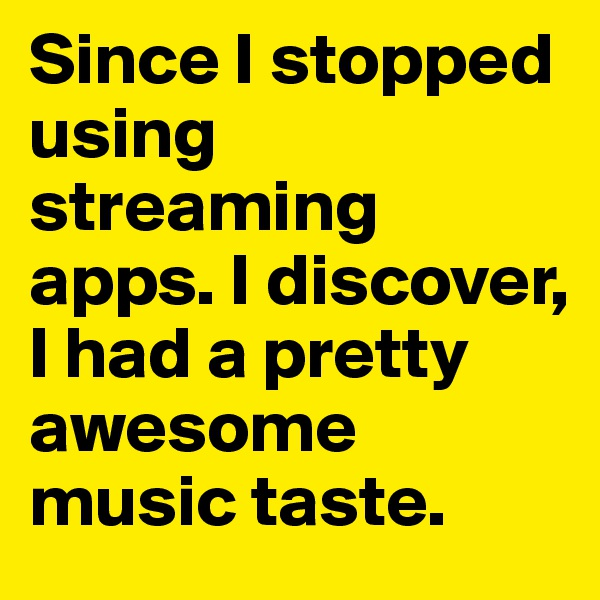 Since I stopped using streaming apps. I discover, I had a pretty awesome music taste.