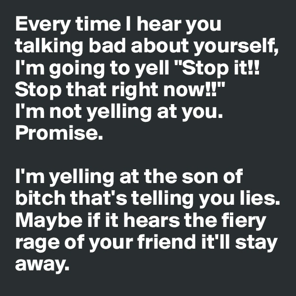 "Every time I hear you talking bad about yourself, I'm going to yell ""Stop it!! Stop that right now!!"" I'm not yelling at you.  Promise.   I'm yelling at the son of bitch that's telling you lies. Maybe if it hears the fiery rage of your friend it'll stay away."
