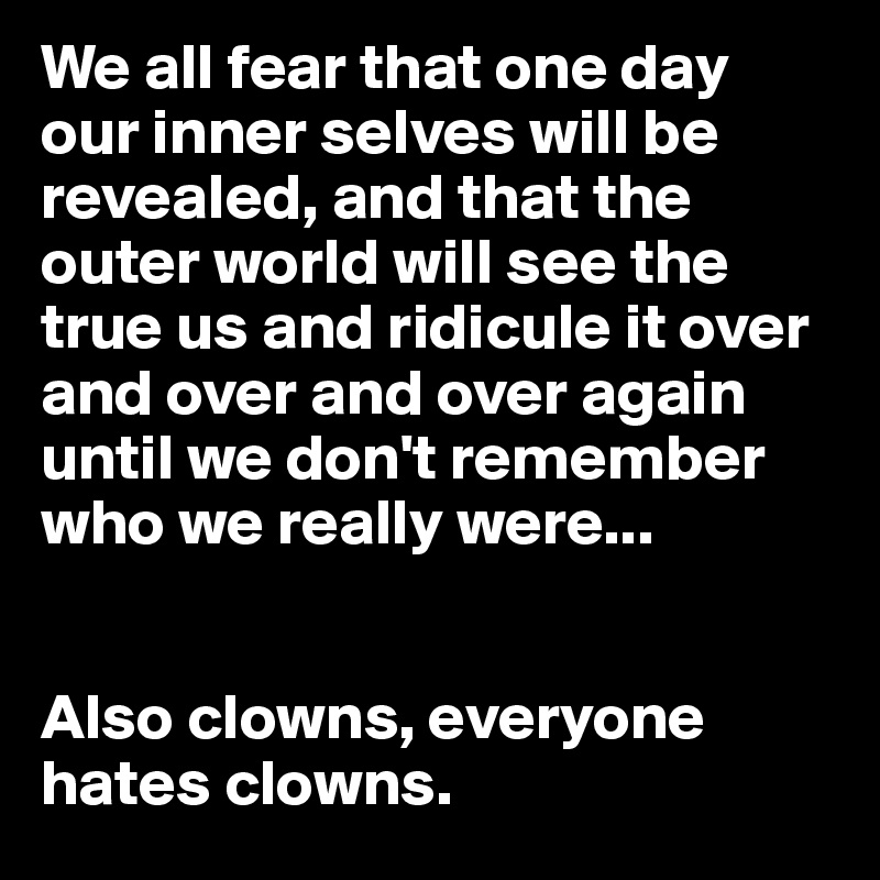 We all fear that one day our inner selves will be revealed, and that the outer world will see the true us and ridicule it over and over and over again until we don't remember who we really were...   Also clowns, everyone hates clowns.