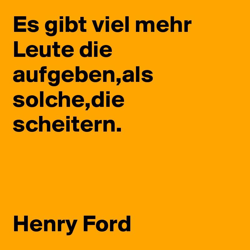 Es gibt viel mehr Leute die aufgeben,als solche,die scheitern.    Henry Ford