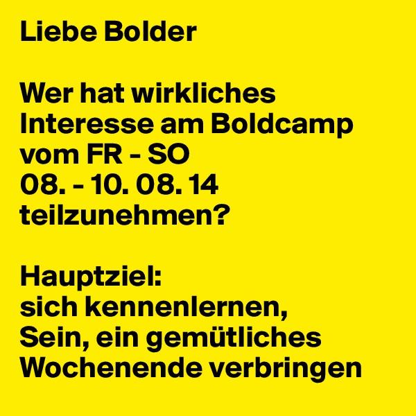 Liebe Bolder  Wer hat wirkliches Interesse am Boldcamp vom FR - SO  08. - 10. 08. 14 teilzunehmen?  Hauptziel:  sich kennenlernen,  Sein, ein gemütliches Wochenende verbringen