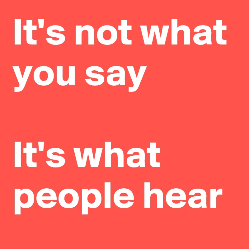 It's not what you say  It's what people hear