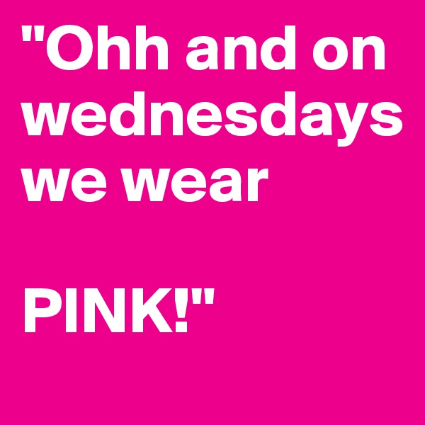 """""""Ohh and on        wednesdays          we wear   PINK!"""""""