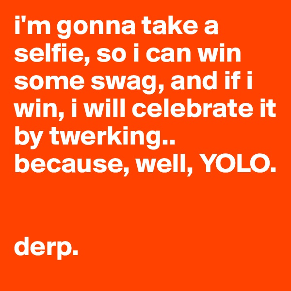 i'm gonna take a selfie, so i can win some swag, and if i win, i will celebrate it by twerking.. because, well, YOLO.   derp.