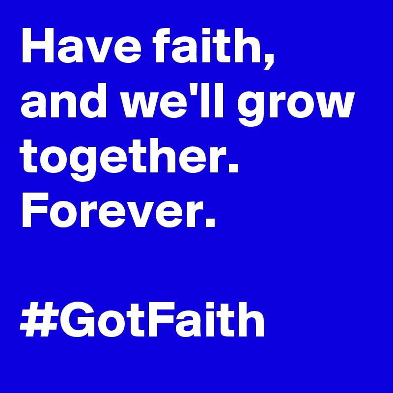 Have faith, and we'll grow together. Forever.   #GotFaith