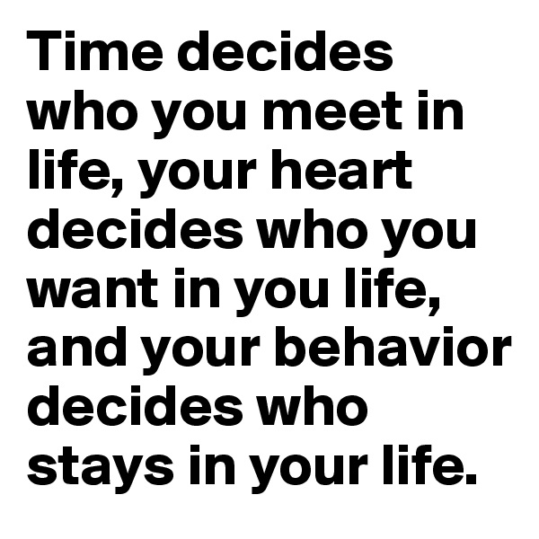 Time decides who you meet in life, your heart decides who you want in you life, and your behavior decides who stays in your life.