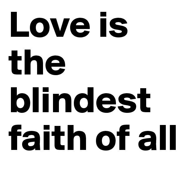 Love is the blindest faith of all