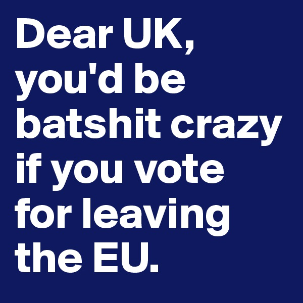 Dear UK, you'd be batshit crazy if you vote for leaving the EU.