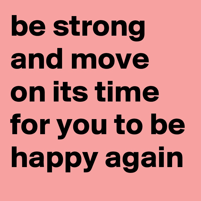 Be Strong And Move On Its Time For You To Be Happy Again
