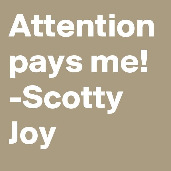 Attention pays me! -Scotty Joy