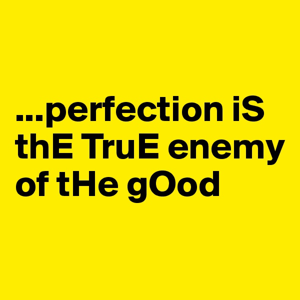 ...perfection iS thE TruE enemy of tHe gOod