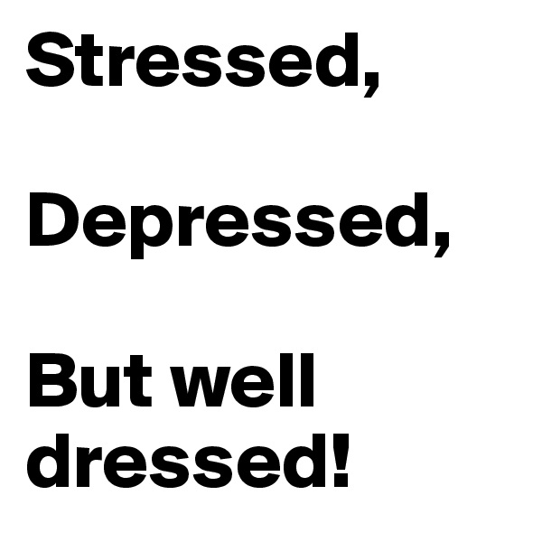 Stressed,  Depressed,  But well dressed!
