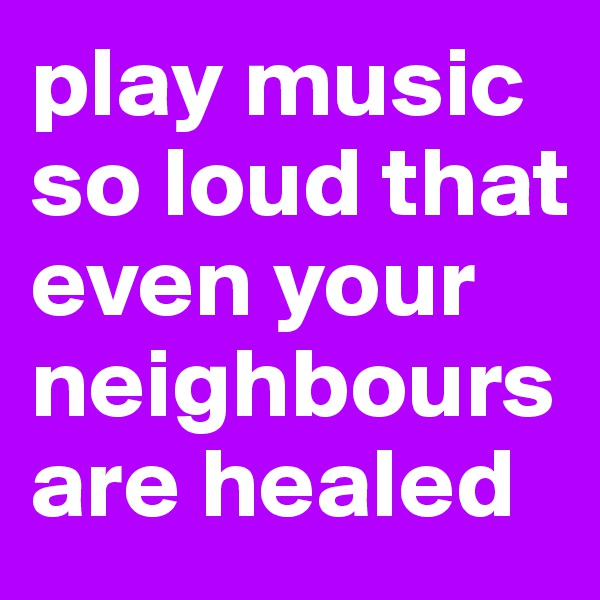 play music so loud that even your neighbours are healed