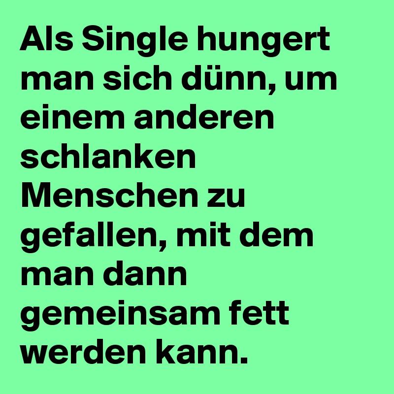 Als Single hungert man sich dünn, um einem anderen schlanken Menschen zu gefallen, mit dem man dann gemeinsam fett werden kann.