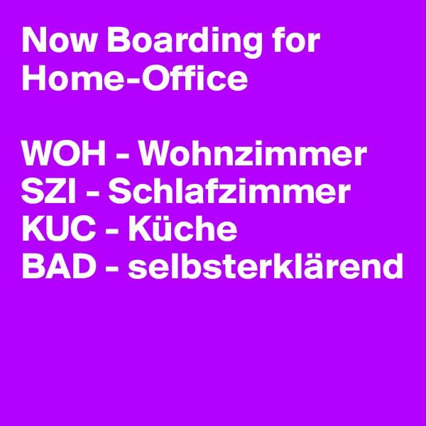 Now Boarding for Home-Office  WOH - Wohnzimmer SZI - Schlafzimmer KUC - Küche BAD - selbsterklärend