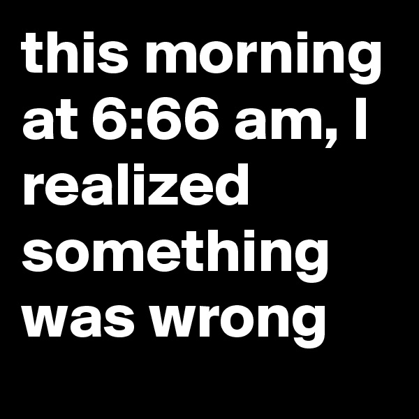 this morning at 6:66 am, I realized something was wrong