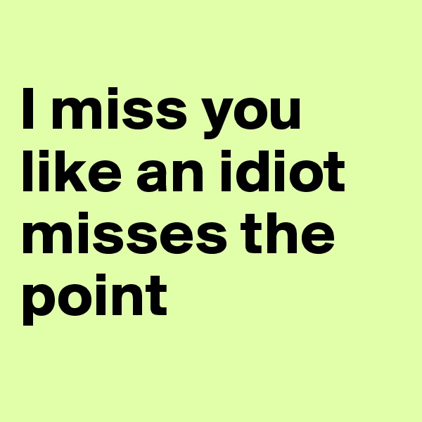 I miss you like an idiot misses the point