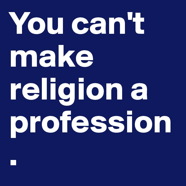 You can't make religion a profession.