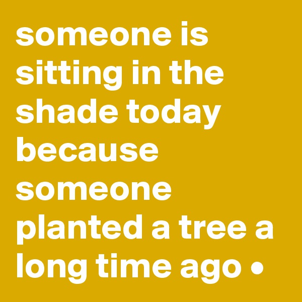 someone is sitting in the shade today because someone planted a tree a long time ago •
