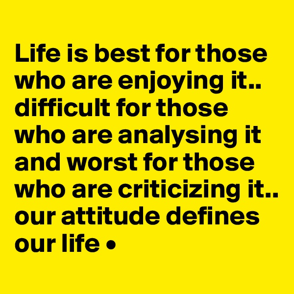 Life is best for those who are enjoying it.. difficult for those who are analysing it and worst for those who are criticizing it.. our attitude defines our life •