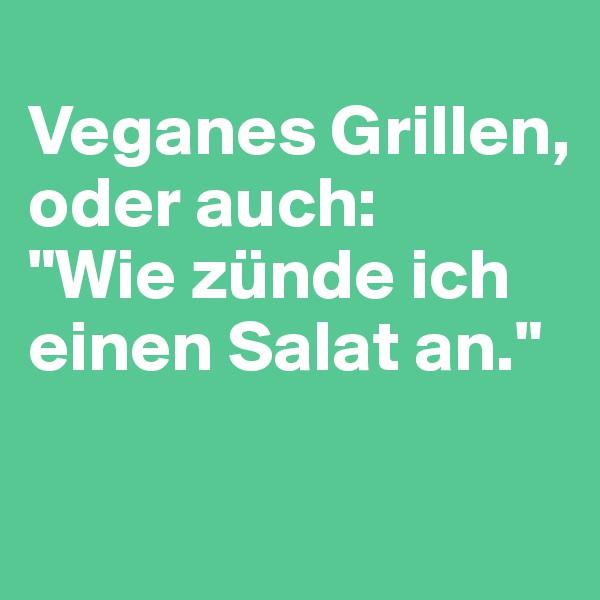 """Veganes Grillen, oder auch:  """"Wie zünde ich einen Salat an."""""""