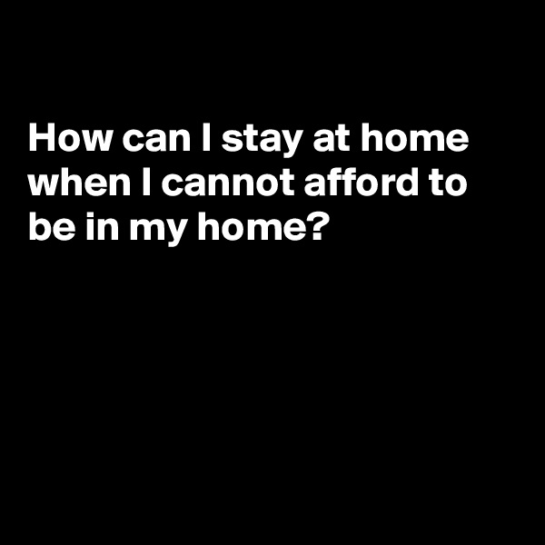 How can I stay at home when I cannot afford to be in my home?