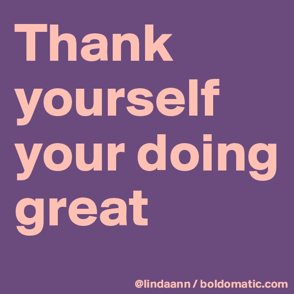 Thank yourself your doing great